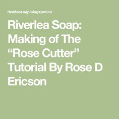 """Riverlea Soap: Making of The """"Rose Cutter"""" Tutorial By Rose D Ericson"""