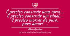 É preciso construir uma torre... É preciso construir um túnel... É preciso morrer de puro, puro amor! ... http://www.lindasfrasesdeamor.org/frases/amor/lindas