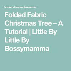 Folded Fabric Christmas Tree – A Tutorial   Little By Little By Bossymamma