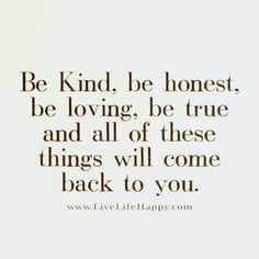 Be kind, be honest, be loving, be true and all of these things will come back to you. livelifehappy.com