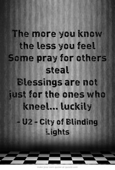 The more you know the less you feel Some pray for others steal Blessings are not just for the ones who kneel. Lyric Quotes, Bono Quotes, U2 Lyrics, U2 Band, U2 Music, City Of Blinding Lights, U2 Songs, Songs Of Innocence, Praying For Others
