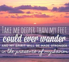 He takes us deeper, into places we would never have gone on our own, and because of that it makes our faith stronger.
