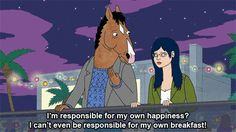 """""""I'm responsible for my own happiness? I can't even be responsible for my own breakfast!"""" - BoJack Horseman"""