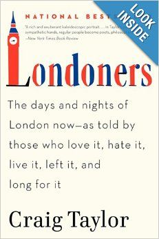 Londoners: The Days and Nights of London Now As Told by Those Who Love It, Hate It, Live It, Left It, and Long For It - fascinating collection of essays and interviews with people living in london