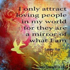 Every now and then there is s bad apple that you don't deserve but that's life! Affirmations by Louise Hay.  Be what you want to attract...