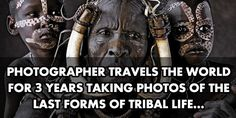 Photos taken around the world of some of the last forms of tribal life…