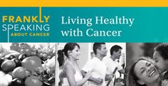 Frankly Speaking About Cancer: Living Healthy With Cancer. Learn how you can live healthy with cancer!