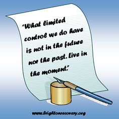 What limited control we do have is not in the future or in the past. Live in the moment