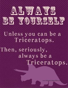 Always Be Yourself. Unless you can be a TRICERATOPS - Inspirational #quote #art