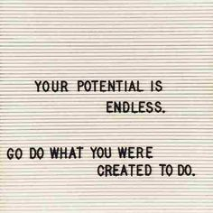 Quotes for Motivation and Inspiration QUOTATION - Image : As the quote says - Description Your potential is endless. Go do what you were created to do. Motivacional Quotes, Great Quotes, Words Quotes, Quotes To Live By, Life Quotes, Inspirational Quotes, Sayings, Good News Quotes, Random Quotes