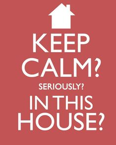 more than sayings: Keep calm? Seriously? In this house?