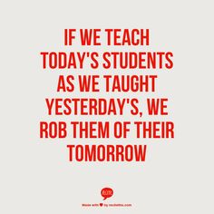 If we teach today's students as we taught yesterday's, we rob them of their tomorrow