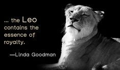 ... the Leo contains the essence of royalty.-Linda Goodman