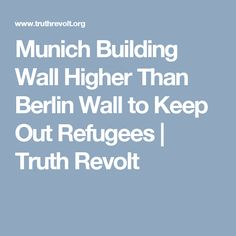 Munich Building Wall Higher Than Berlin Wall to Keep Out Refugees | Truth Revolt