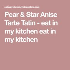 Pear & Star Anise Tarte Tatin - eat in my kitchen eat in my kitchen