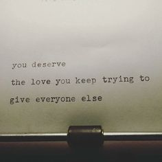 """You deserve the love you keep trying to give to everyone else."""
