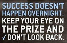 Success doesn't happen overnight.  Keep your eye on the price and don't look back!