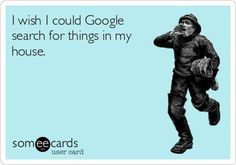 I wish I could Google search for things in my house. . ecard jokes humor funny hilarious LOL haha hahaha