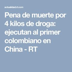 Pena de muerte por 4 kilos de droga: ejecutan al primer colombiano en China - RT