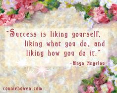 """""""Success is liking yourself, liking what you do and liking how you do it."""" ~ Maya Angelou"""