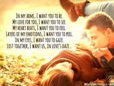 In my arms, I want you to be. My love for you, I want you to see. My heart beats, I want you to feel. Layers of my emotions, I want you to peel. In my eyes, I want you to gaze. Lost together, I want us, in love's daze... via WishesMessages.com