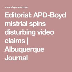 Editorial: APD-Boyd mistrial spins disturbing video claims | Albuquerque Journal