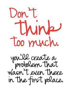 考えすぎないこと。 存在さえしなかった問題を創造することになりますよ。
