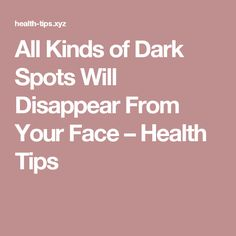 All Kinds of Dark Spots Will Disappear From Your Face – Health Tips