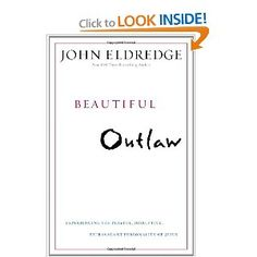 Beautiful Outlaw: Experiencing the playful, disruptive, extravagant personality of Jesus by John Eldredge