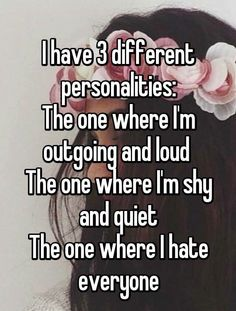 I have 3 different personalities:....