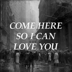 Come here so i can love you................awww sounds like something my special someone would say