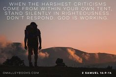 When the harshest criticisms come from within your own tent stand silently in righteousness.  Dont respond. God is working.  2 Samuel 16:9-14 teaches when David was being cursed he told his nephews let the cursing crowd curse us. God is at work.  God hears whats being said about you today. Just keep moving. The critical crowd will meet Gods Providence.  You can refresh yourself even in midst of criticism David did.