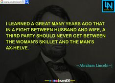 I learned a great many years ago that in a fight between husband and wife, a third party should never get between the woman's skillet and the man's ax-helve. #abrahamlincolnquotes #abrahamlincolnmotivationalquotes #abrahamlincoln #abrahamlincolncostume #abrahamlincolnfact #abrahamlincolnart #LearningQuotes #LifeLessonQuotesInEnglish #LifeChangeingMotivationalQuotes #quotes #motivationalquotes #learningquotes #lifechangeingquotes #quotesdeep #quotesaboutlove