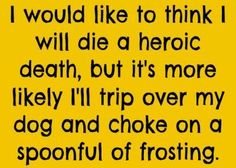 I would like to think I will die a heroic death, but it's more likely I'll trip over my dog and choke on a spoonful of frosting