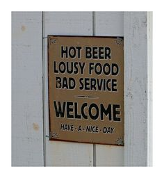 Hot beer, Lousy Food, Bad Service Welcome! Have a nice day