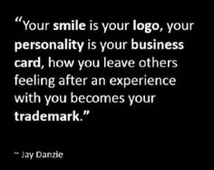 """""""Your smile is your logo, your personality is your business card, how you leave others feeling after an experience with you becomes your trademark."""" -Jay Danzie"""
