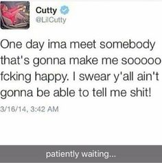 One day I'm gonna meet someone that's gonna make me so happy I swear y'all won't be able to tell me shit