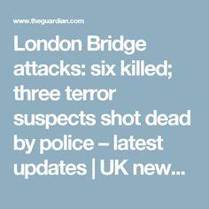 London Bridge attacks: six killed; three terror suspects shot dead by police – latest updates | UK news | The Guardian