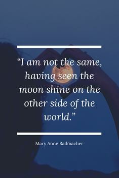 """""""I am not the same, having seen the moon shine on the other side of the world."""" - Marry Anne Radmacher 