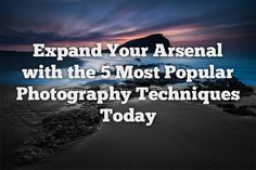 Expand Your Arsenal with the 5 Most Popular Photography Techniques Today