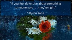 """""""If you feel defensive about something someone says . . . they're right."""" ~ Byron Katie"""