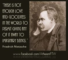 """There is not enough love and goodness in the world to permit giving any of it away to imaginary beings."" Friedrich Nietzsche Love is hard to come by. Why waste it on something that doesn't deserve it? Dostoevsky Quotes, Nietzsche Quotes, Author Quotes, Me Quotes, Atheist Meme, Doubting Thomas, World Religions, Friedrich Nietzsche, Amazing Quotes"
