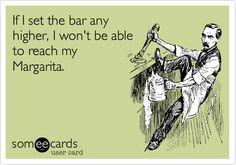 If I set the bar any higher, I won't be able to reach my Margarita.
