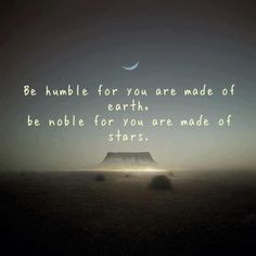 Be humble for you are made of earth, be noble for you are made of stars.