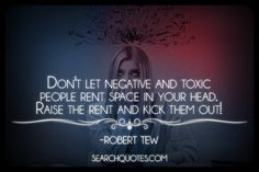 Don't let negative and toxic people rent space in your head. Raise the rent and kick them out! -Robert Tew