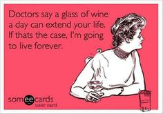 Doctors say a glass of wine a day can extend your life. If that's the case, I'm going to live forever.