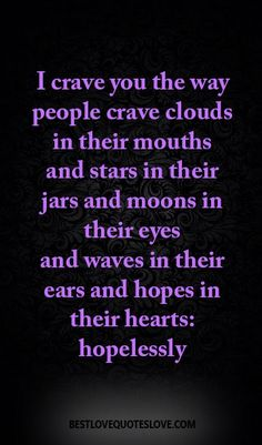I crave you the way people crave clouds in their mouths and stars in their jars and moons in their eyes and waves in their ears and hopes in their hearts: hopelessly