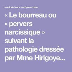 « Le bourreau ou « pervers narcissique » suivant la pathologie dressée par Mme Hirigoyen, (docteur en psychiatrie), peut être un homme ou une femme ; la violence mo… Stress, Positivity, Motivation, Trauma, Portrait, Nice, Psychopath, Narcissistic Sociopath, Quotes