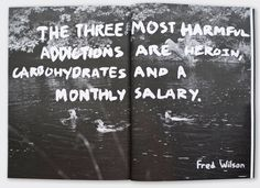 The three most harmful addictions are heroin, carbohydrates and a monthly salary.  (Fred Wilson)