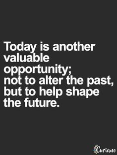 Today is another valuable opportunity; not to alter the past but to shape the future... wise words